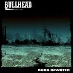 "Bullhead ""Burn In Water"""